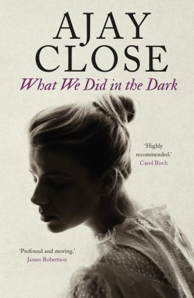 What We Did in the Dark by Ajay Close